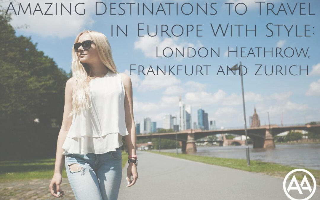 3 Amazing Destinations to Travel in Europe With Style: London Heathrow, Frankfurt and Zurich