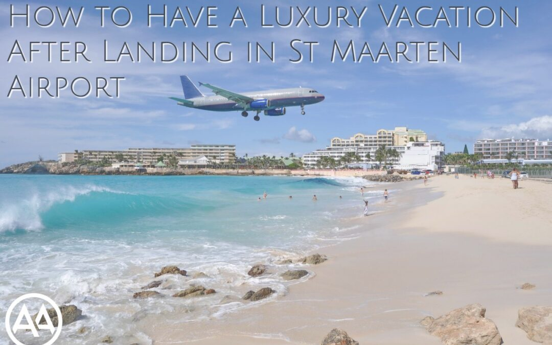 How to Have a Luxury Vacation After Landing in St Maarten Airport